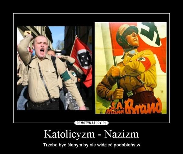 Katolicyzm - Nazizm – Trzeba być ślepym by nie widzieć podobieństw