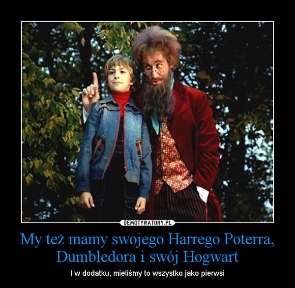 My też mamy swojego Harrego Poterra, Dumbledora i swój Hogwart – I w dodatku, mieliśmy to wszystko jako pierwsi