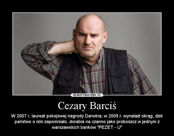"""Cezary Barciś – W 2007 r. laureat pokojowej nagrody Darwina, w 2009 r. wynalazł okrąg, dziś państwo o nim zapomniało, dorabia na czarmo jako proboszcz w jednym z warszawskich banków """"PEZET - U"""""""