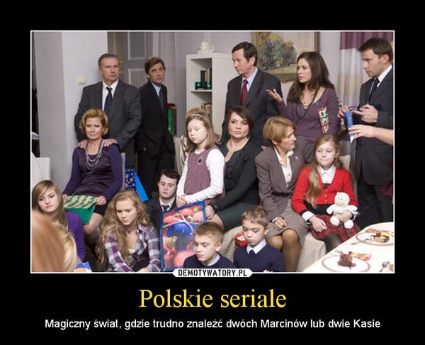 Polskie seriale – Magiczny świat, gdzie trudno znaleźć dwóch Marcinów lub dwie Kasie