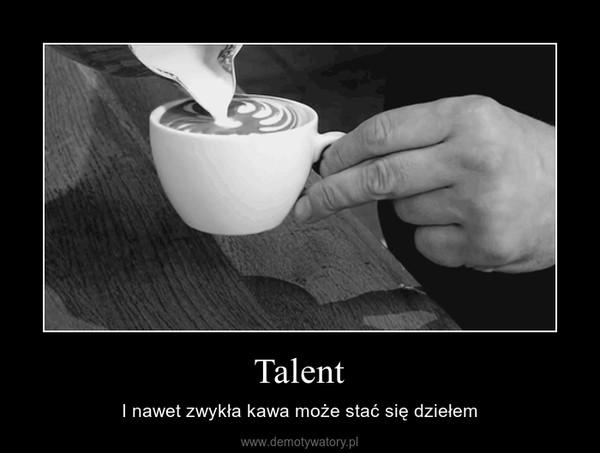 Talent – I nawet zwykła kawa może stać się dziełem