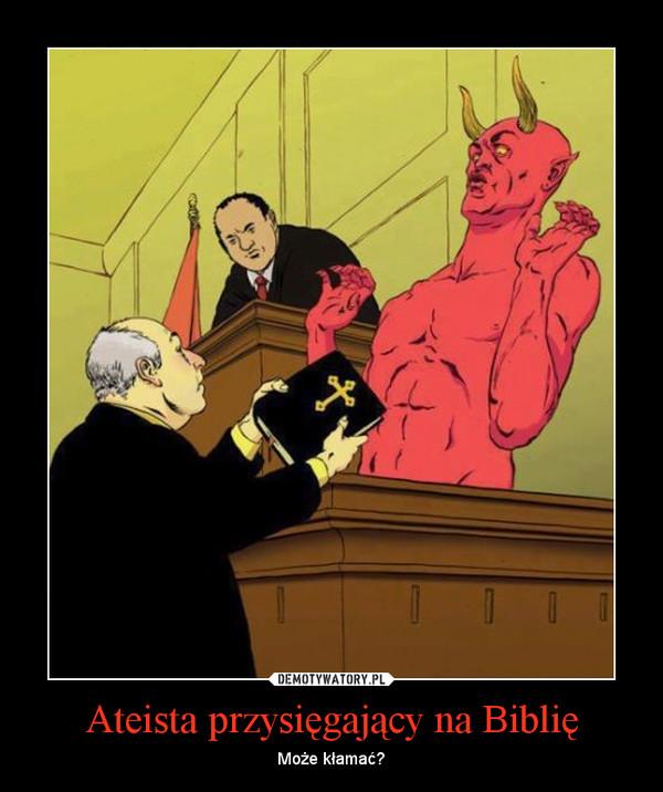 Ateista przysięgający na Biblię – Może kłamać?