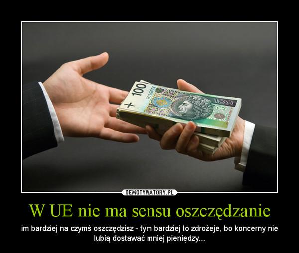 W UE nie ma sensu oszczędzanie – im bardziej na czymś oszczędzisz - tym bardziej to zdrożeje, bo koncerny nie lubią dostawać mniej pieniędzy...
