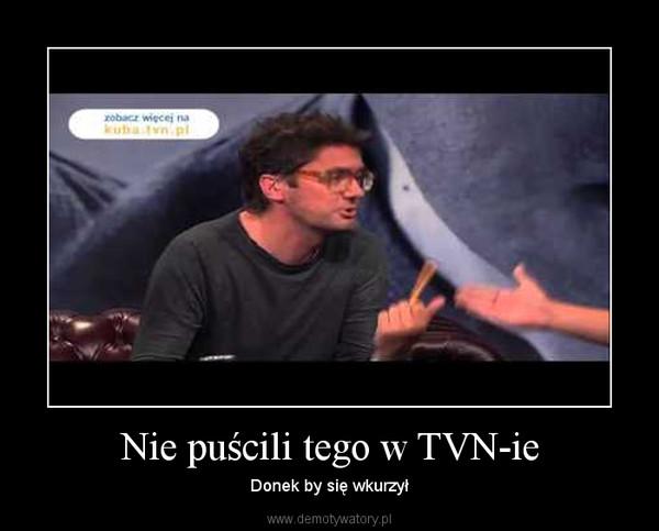 Nie puścili tego w TVN-ie – Donek by się wkurzył