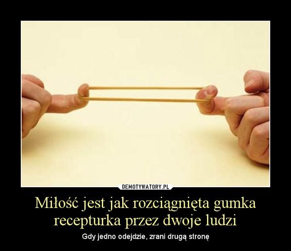 Miłość jest jak rozciągnięta gumka recepturka przez dwoje ludzi – Gdy jedno odejdzie, zrani drugą stronę