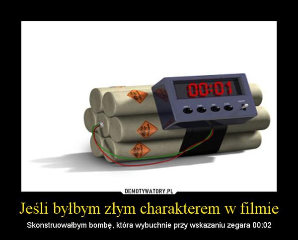 Jeśli byłbym złym charakterem w filmie – Skonstruowałbym bombę, która wybuchnie przy wskazaniu zegara 00:02