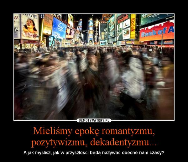 Mieliśmy epokę romantyzmu, pozytywizmu, dekadentyzmu... – A jak myślisz, jak w przyszłości będą nazywać obecne nam czasy?