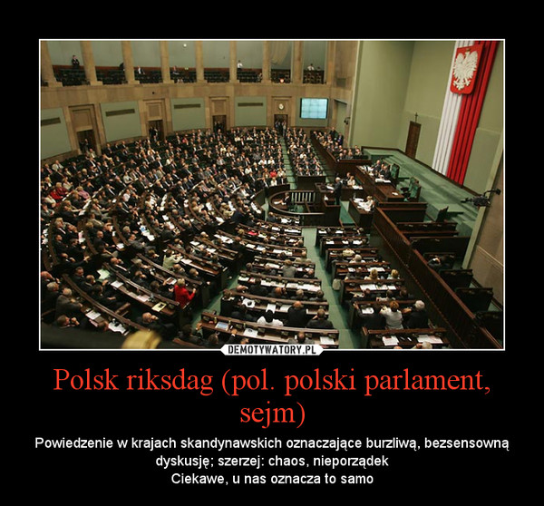 Polsk riksdag (pol. polski parlament, sejm) – Powiedzenie w krajach skandynawskich oznaczające burzliwą, bezsensowną dyskusję; szerzej: chaos, nieporządekCiekawe, u nas oznacza to samo