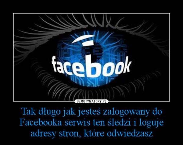 Tak długo jak jesteś zalogowany do Facebooka serwis ten śledzi i loguje adresy stron, które odwiedzasz –
