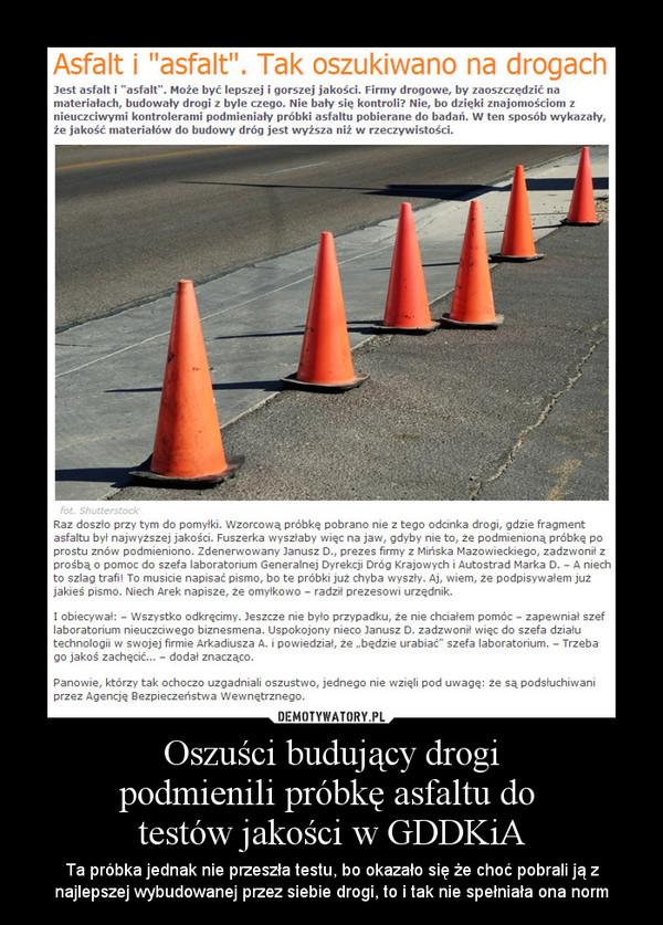 Oszuści budujący drogipodmienili próbkę asfaltu do testów jakości w GDDKiA – Ta próbka jednak nie przeszła testu, bo okazało się że choć pobrali ją z najlepszej wybudowanej przez siebie drogi, to i tak nie spełniała ona norm