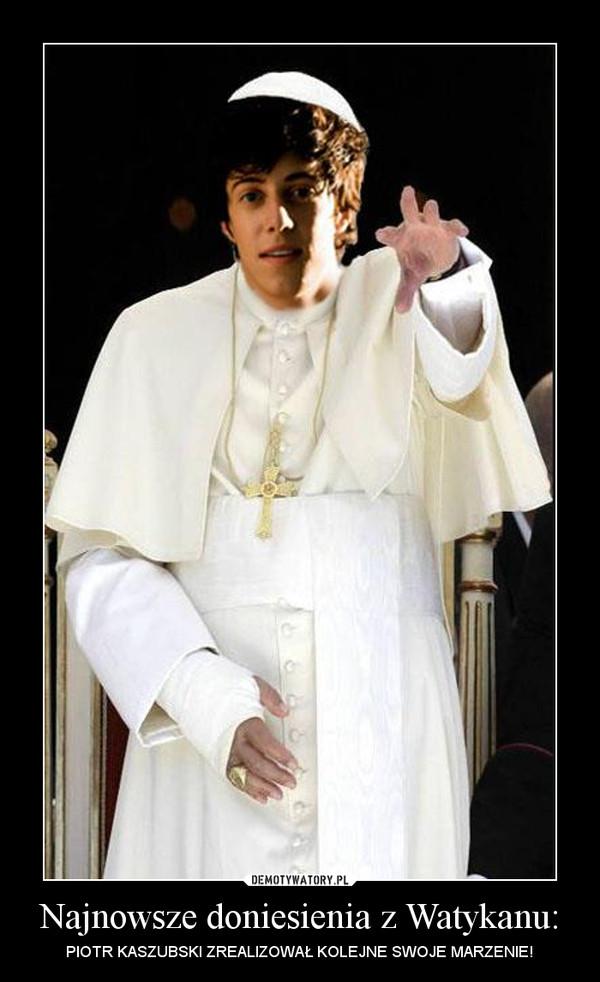 Najnowsze doniesienia z Watykanu: – PIOTR KASZUBSKI ZREALIZOWAŁ KOLEJNE SWOJE MARZENIE!
