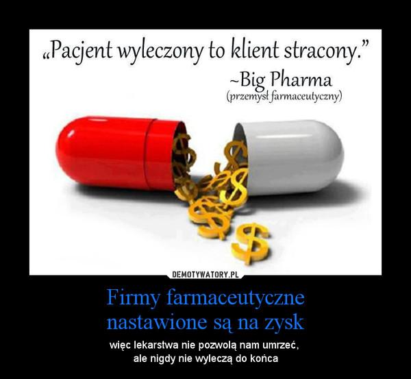 Firmy farmaceutycznenastawione są na zysk – więc lekarstwa nie pozwolą nam umrzeć, ale nigdy nie wyleczą do końca