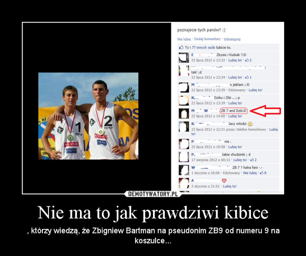 Nie ma to jak prawdziwi kibice – , którzy wiedzą, że Zbigniew Bartman na pseudonim ZB9 od numeru 9 na koszulce...