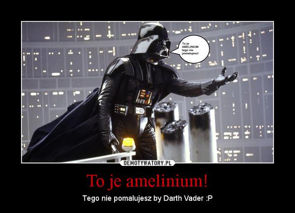 To je amelinium! – Tego nie pomalujesz by Darth Vader :P