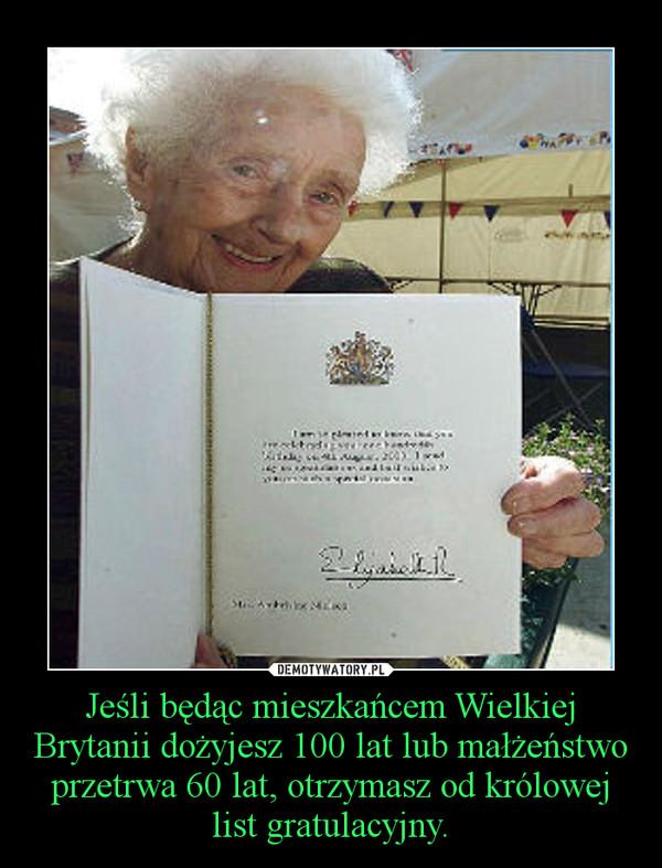 Jeśli będąc mieszkańcem Wielkiej Brytanii dożyjesz 100 lat lub małżeństwo przetrwa 60 lat, otrzymasz od królowej list gratulacyjny. –