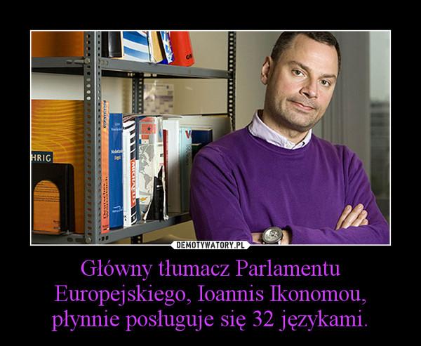 Główny tłumacz Parlamentu Europejskiego, Ioannis Ikonomou, płynnie posługuje się 32 językami. –