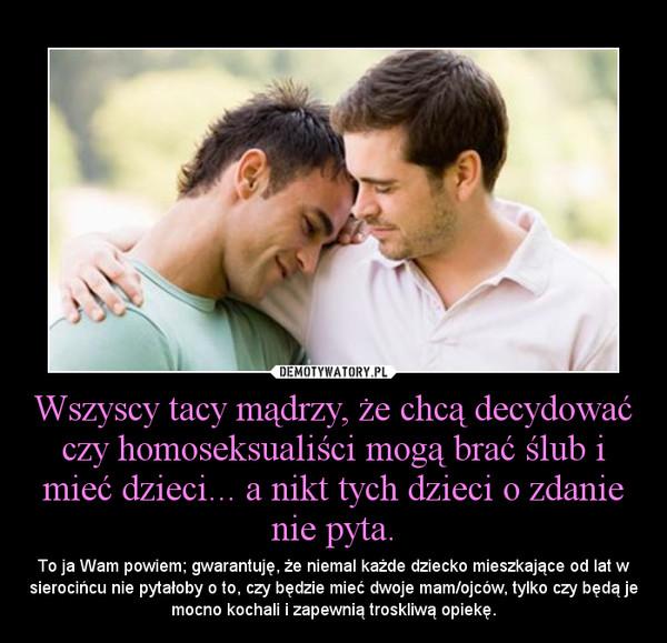 Wszyscy tacy mądrzy, że chcą decydować czy homoseksualiści mogą brać ślub i mieć dzieci... a nikt tych dzieci o zdanie nie pyta. – To ja Wam powiem; gwarantuję, że niemal każde dziecko mieszkające od lat w sierocińcu nie pytałoby o to, czy będzie mieć dwoje mam/ojców, tylko czy będą je mocno kochali i zapewnią troskliwą opiekę.