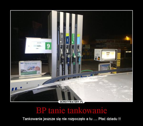 BP tanie tankowanie – Tankowanie jeszcze się nie rozpoczęło a tu .... Płać dziadu !!