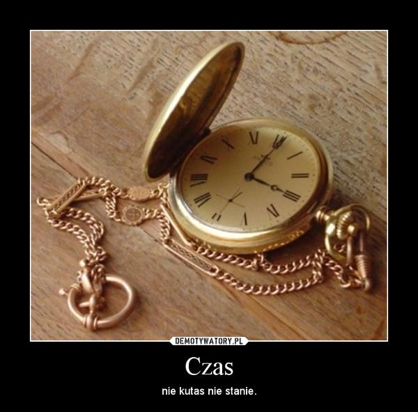 Czas – nie kutas nie stanie.