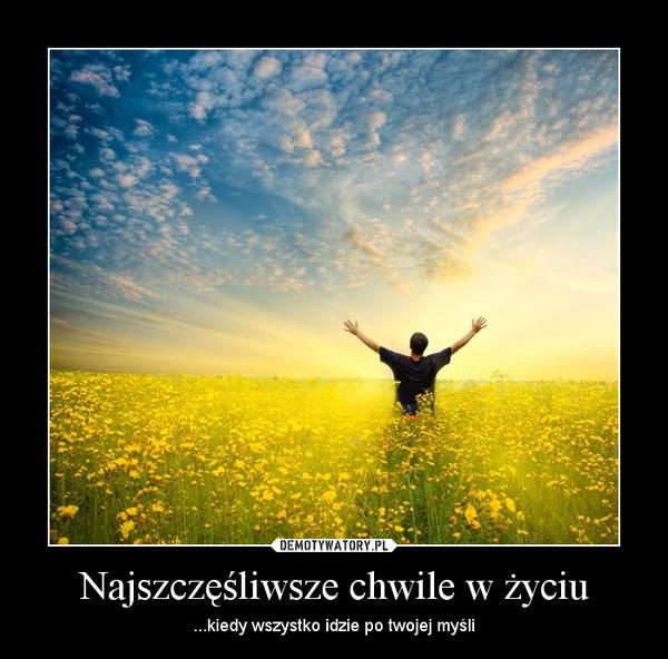 Najszczęśliwsze chwile w życiu – ...kiedy wszystko idzie po twojej myśli