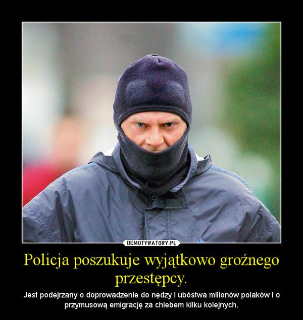 Policja poszukuje wyjątkowo groźnego przestępcy. – Jest podejrzany o doprowadzenie do nędzy i ubóstwa milionów polaków i o przymusową emigrację za chlebem kilku kolejnych.