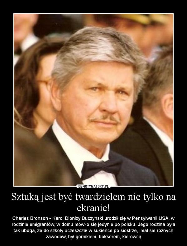 Sztuką jest być twardzielem nie tylko na ekranie! – Charles Bronson - Karol Dionizy Buczyński urodził się w Pensylwanii USA, w rodzinie emigrantów, w domu mówiło się jedynie po polsku. Jego rodzina była tak uboga, że do szkoły uczęszczał w sukience po siostrze, imał się różnych zawodów, był górnikiem, bokserem, kierowcą