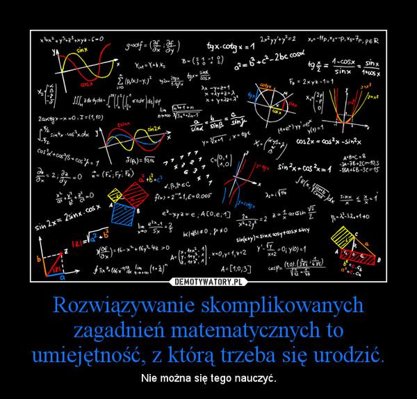 Rozwiązywanie skomplikowanych zagadnień matematycznych to umiejętność, z którą trzeba się urodzić. – Nie można się tego nauczyć.