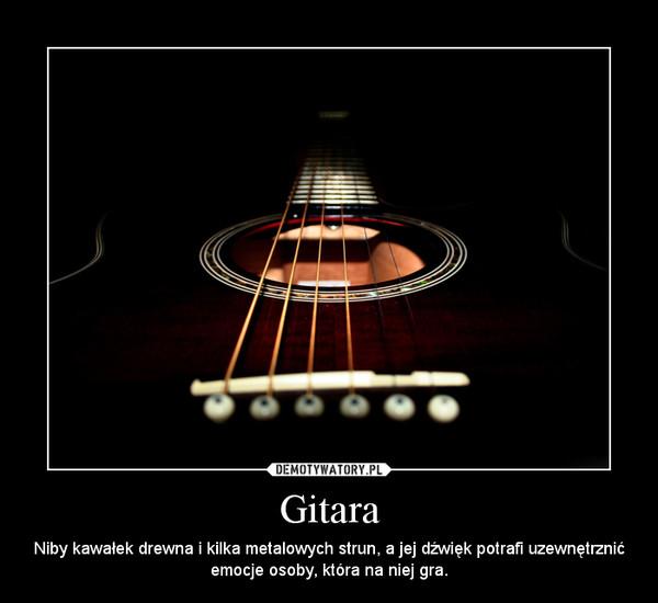 Gitara – Niby kawałek drewna i kilka metalowych strun, a jej dźwięk potrafi uzewnętrznić emocje osoby, która na niej gra.