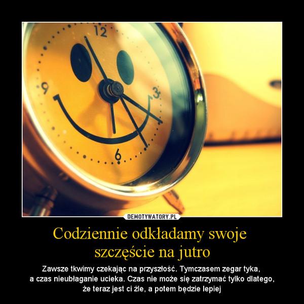 Codziennie odkładamy swoje szczęście na jutro – Zawsze tkwimy czekając na przyszłość. Tymczasem zegar tyka, a czas nieubłaganie ucieka. Czas nie może się zatrzymać tylko dlatego,że teraz jest ci źle, a potem będzie lepiej