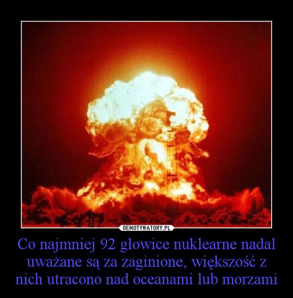 Co najmniej 92 głowice nuklearne nadal uważane są za zaginione, większość z nich utracono nad oceanami lub morzami –