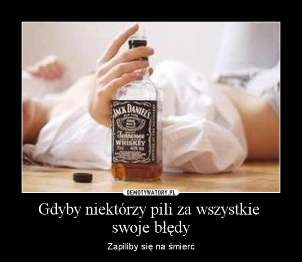 Gdyby niektórzy pili za wszystkie swoje błędy – Zapiliby się na śmierć