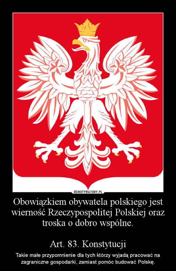Obowiązkiem obywatela polskiego jest wierność Rzeczypospolitej Polskiej oraz troska o dobro wspólne.Art. 83. Konstytucji – Takie małe przypomnienie dla tych którzy wyjadą pracować na zagraniczne gospodarki, zamiast pomóc budować Polskę.