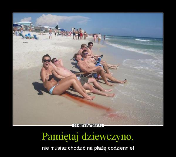 Pamiętaj dziewczyno, – nie musisz chodzić na plażę codziennie!