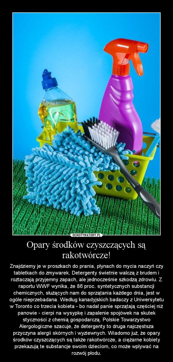 Opary środków czyszczących są rakotwórcze! – Znajdziemy je w proszkach do prania, płynach do mycia naczyń czy tabletkach do zmywarek. Detergenty świetnie walczą z brudem i roztaczają przyjemny zapach, ale jednocześnie szkodzą zdrowiu. Z raportu WWF wynika, że 86 proc. syntetycznych substancji chemicznych, służących nam do sprzątania każdego dnia, jest w ogóle nieprzebadana. Według kanadyjskich badaczy z Uniwersytetu w Toronto co trzecia kobieta - bo nadal panie sprzątają częściej niż panowie - cierpi na wysypkę i zapalenie spojówek na skutek styczności z chemią gospodarczą. Polskie Towarzystwo Alergologiczne szacuje, że detergenty to druga najczęstsza przyczyna alergii skórnych i wyziewnych. Wiadomo już, że opary środków czyszczących są także rakotwórcze, a ciężarne kobiety przekazują te substancje swoim dzieciom, co może wpływać na rozwój płodu.