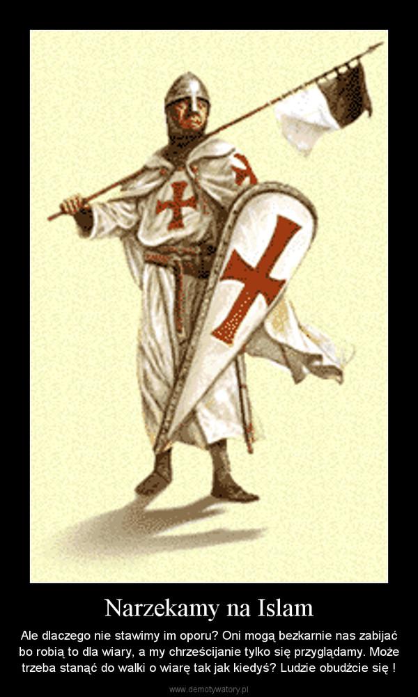 Narzekamy na Islam – Ale dlaczego nie stawimy im oporu? Oni mogą bezkarnie nas zabijać bo robią to dla wiary, a my chrześcijanie tylko się przyglądamy. Może trzeba stanąć do walki o wiarę tak jak kiedyś? Ludzie obudźcie się !