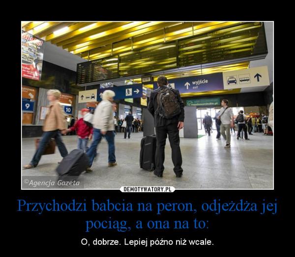 Przychodzi babcia na peron, odjeżdża jej pociąg, a ona na to: – O, dobrze. Lepiej późno niż wcale.