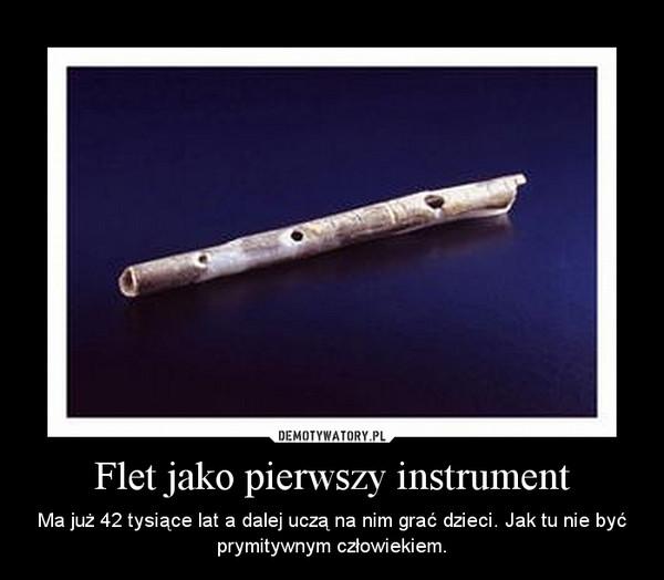 Flet jako pierwszy instrument – Ma już 42 tysiące lat a dalej uczą na nim grać dzieci. Jak tu nie być prymitywnym człowiekiem.