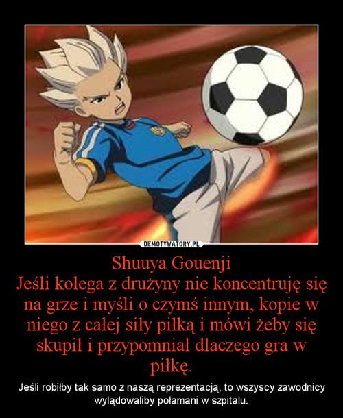 Shuuya Gouenji Jeśli kolega z drużyny nie koncentruję się na grze i myśli o czymś innym, kopie w niego z całej siły piłką i mówi żeby się skupił i przypomniał dlaczego gra w piłkę.