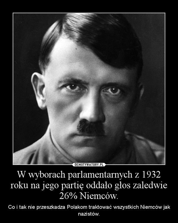 W wyborach parlamentarnych z 1932 roku na jego partię oddało głos zaledwie 26% Niemców. – Co i tak nie przeszkadza Polakom traktować wszystkich Niemców jak nazistów.