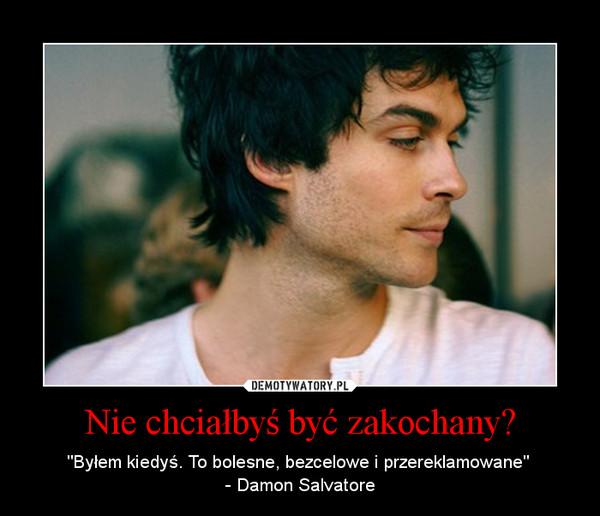 """Nie chciałbyś być zakochany? – """"Byłem kiedyś. To bolesne, bezcelowe i przereklamowane"""" - Damon Salvatore"""