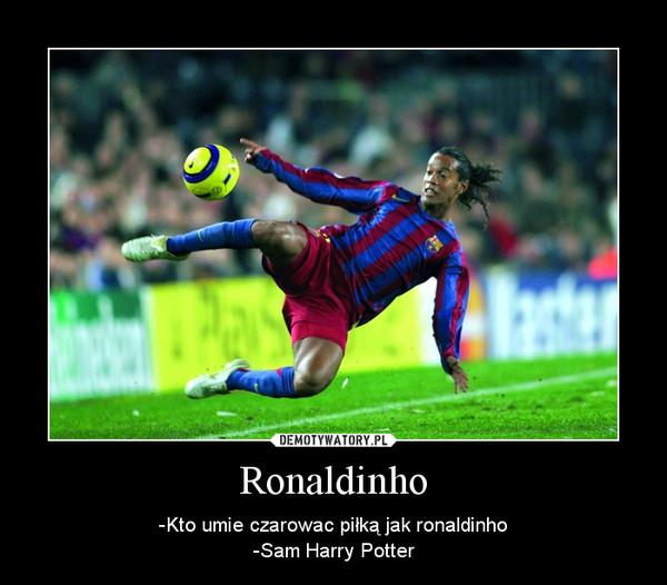 Ronaldinho – -Kto umie czarowac piłką jak ronaldinho-Sam Harry Potter