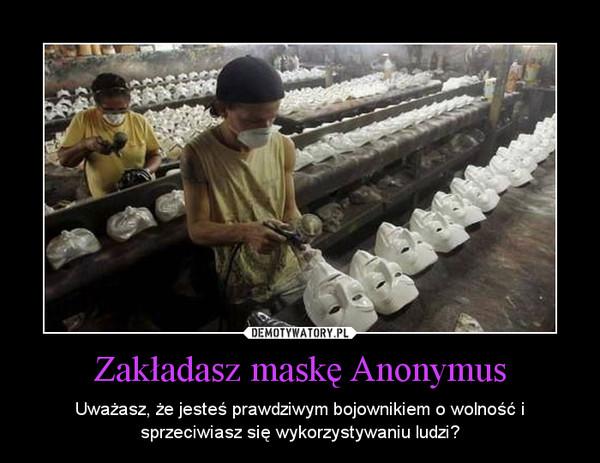Zakładasz maskę Anonymus – Uważasz, że jesteś prawdziwym bojownikiem o wolność i sprzeciwiasz się wykorzystywaniu ludzi?