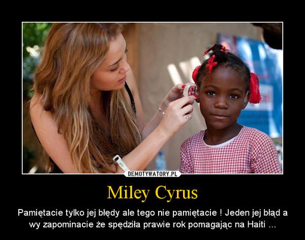 Miley Cyrus – Pamiętacie tylko jej błędy ale tego nie pamiętacie ! Jeden jej błąd a wy zapominacie że spędziła prawie rok pomagając na Haiti ...