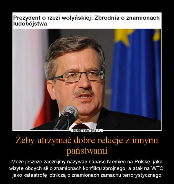 Żeby utrzymać dobre relacje z innymi państwami – Może jeszcze zacznijmy nazywać napaść Niemiec na Polskę, jako wizytę obcych sił o znamionach konfliktu zbrojnego, a atak na WTC, jako katastrofę lotniczą o znamionach zamachu terrorystycznego