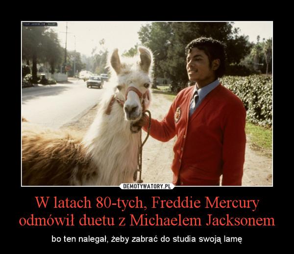 W latach 80-tych, Freddie Mercury odmówił duetu z Michaelem Jacksonem – bo ten nalegał, żeby zabrać do studia swoją lamę