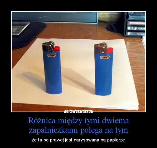 Różnica między tymi dwiema zapalniczkami polega na tym – że ta po prawej jest narysowana na papierze