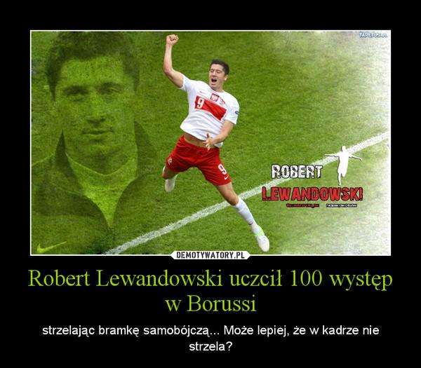 Robert Lewandowski uczcił 100 występ w Borussi – strzelając bramkę samobójczą... Może lepiej, że w kadrze nie strzela?