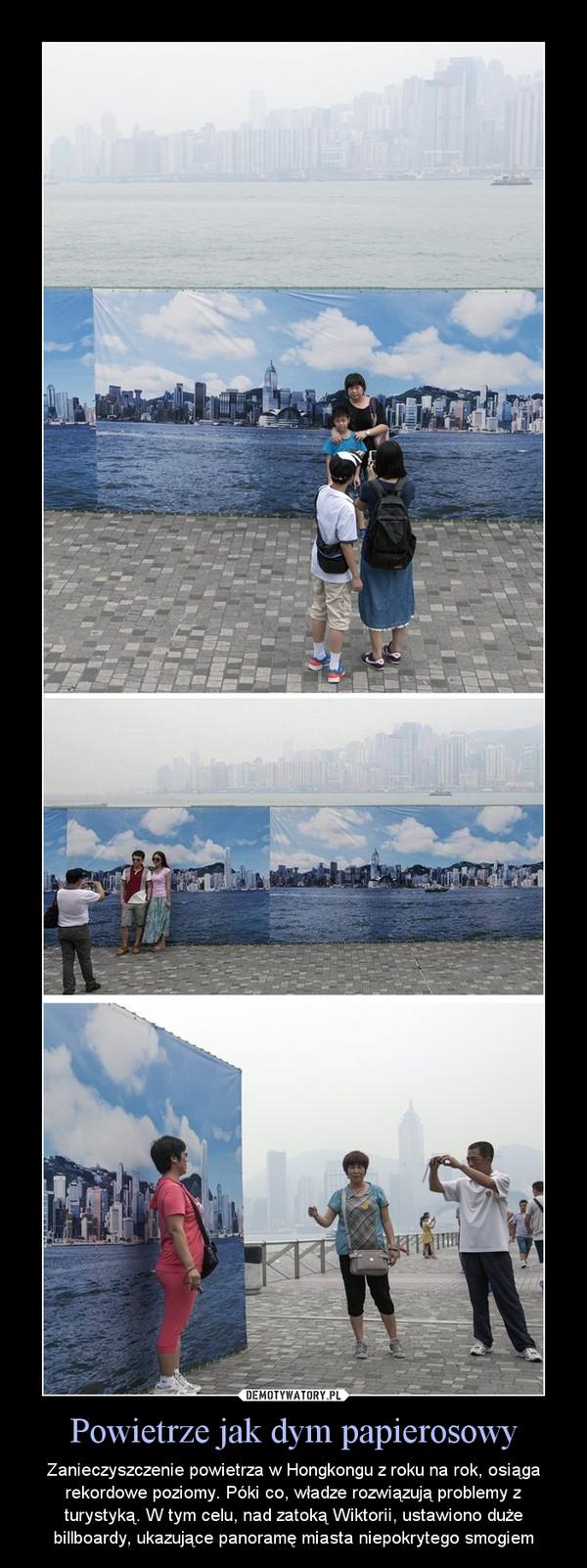 Powietrze jak dym papierosowy – Zanieczyszczenie powietrza w Hongkongu z roku na rok, osiąga rekordowe poziomy. Póki co, władze rozwiązują problemy z turystyką. W tym celu, nad zatoką Wiktorii, ustawiono duże billboardy, ukazujące panoramę miasta niepokrytego smogiem