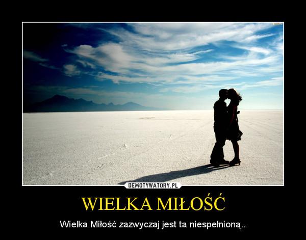 WIELKA MIŁOŚĆ – Wielka Miłość zazwyczaj jest ta niespełnioną..