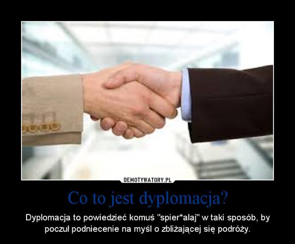 """Co to jest dyplomacja? – Dyplomacja to powiedzieć komuś """"spier*alaj"""" w taki sposób, by poczuł podniecenie na myśl o zbliżającej się podróży."""